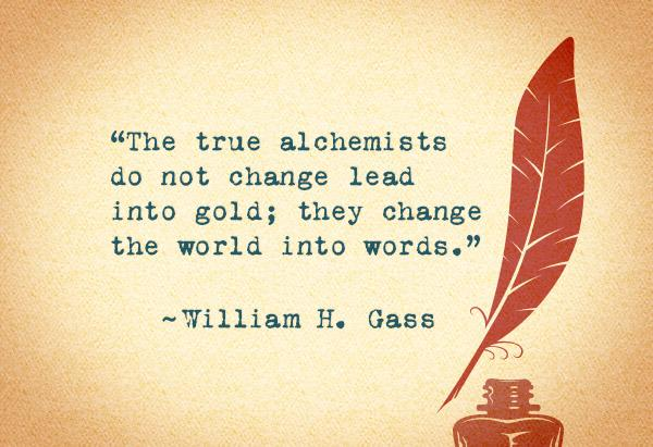 the true alchemists do not change lead into gold, they change the world into words