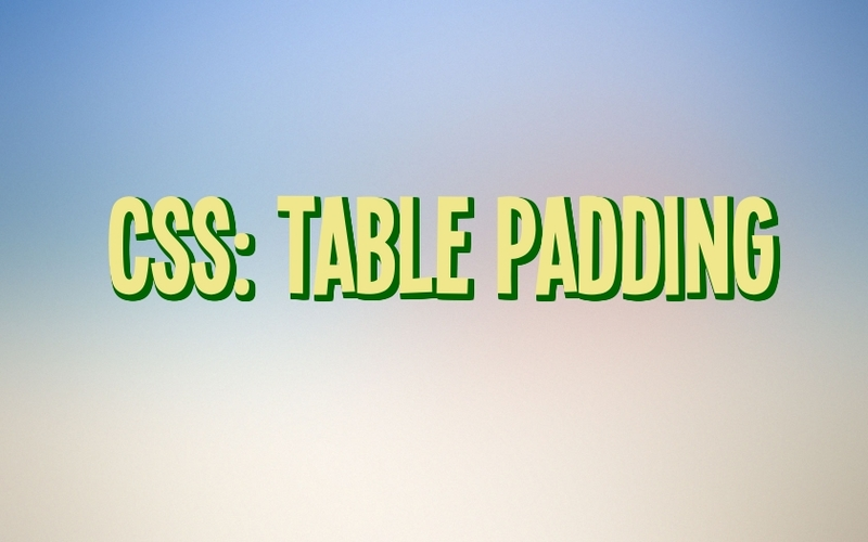 5 Ways to Get Your Table Padding Working
